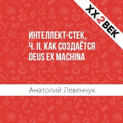 Анатолий Левенчук Интеллект-стек, ч. II. Как создаётся Deus ex machina николай оганесов анатолий мацаков лицо в кадре