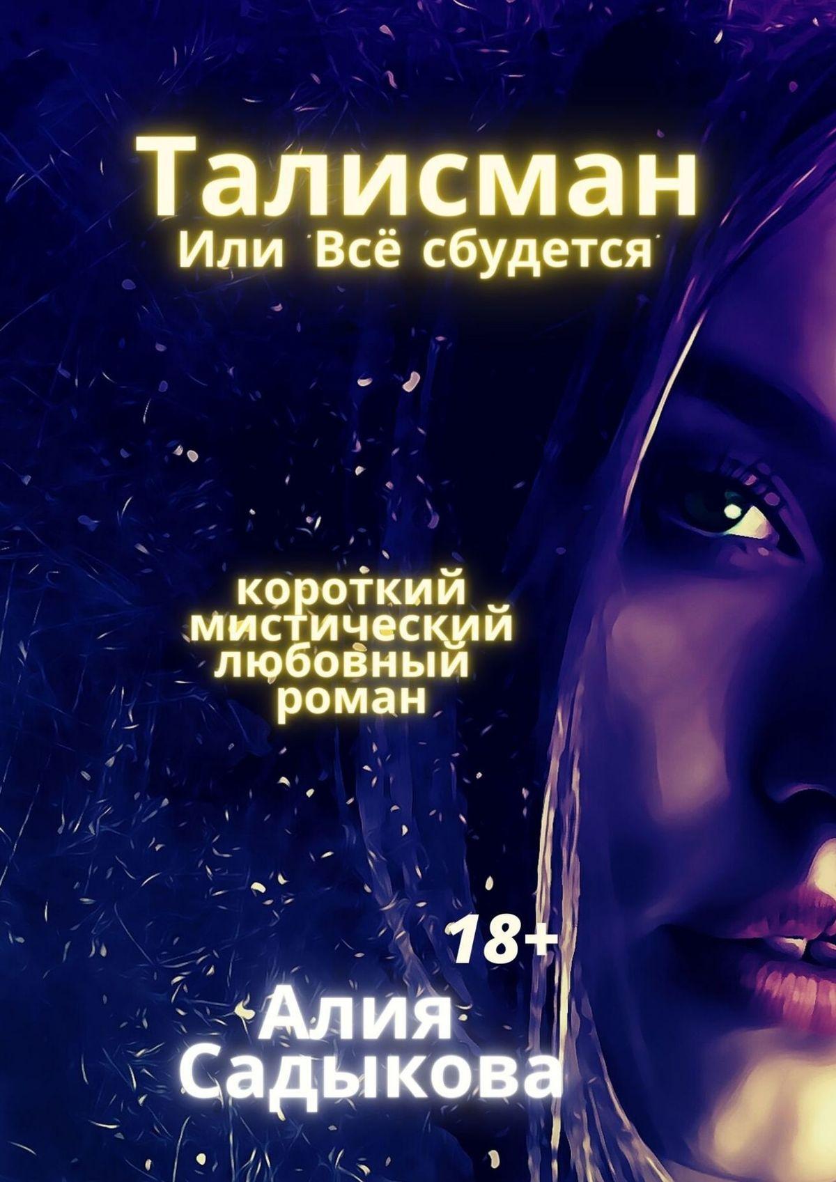 Алия Садыкова Талисман, или «Все сбудется». Любовный роман