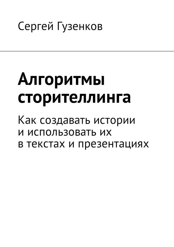 Сергей Гузенков Алгоритмы сторителлинга. Как создавать истории ииспользовать их втекстах ипрезентациях