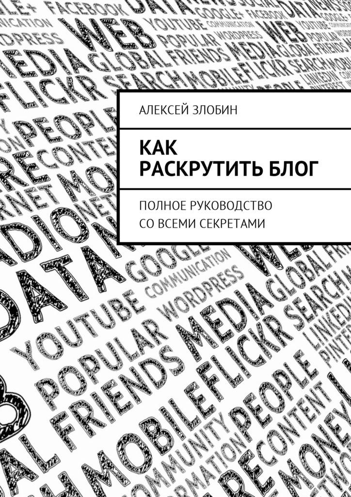 Алексей Злобин Как раскрутить блог. Полное руководство совсеми секретами алиона хильт как раскрутить блог в instagram лайфхаки тренды жизнь
