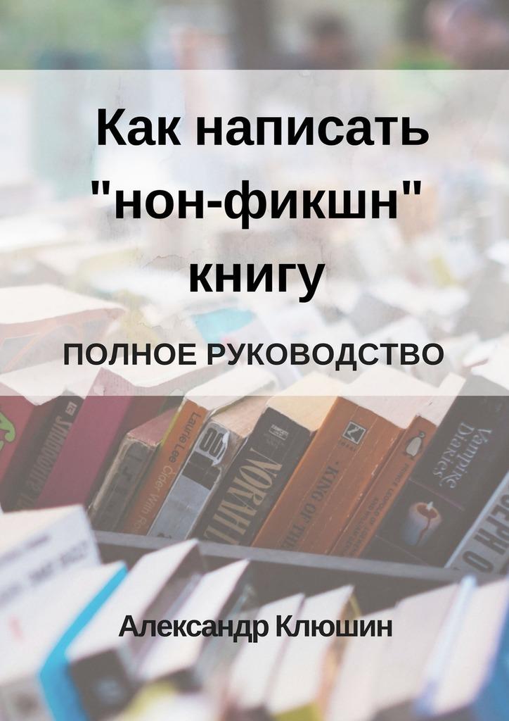 Александр Клюшин Как написать «нон-фикшн» книгу. Полное руководство книги альпина нон фикшн могло быть и хуже