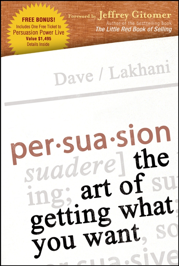 Dave Lakhani Persuasion. The Art of Getting What You Want chris helder the ultimate book of influence 10 tools of persuasion to connect communicate and win in business