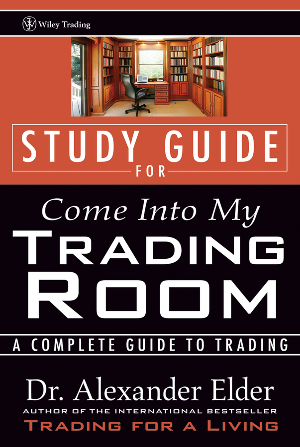 Alexander Elder Study Guide for Come Into My Trading Room. A Complete Guide to Trading alexander elder study guide for come into my trading room a complete guide to trading