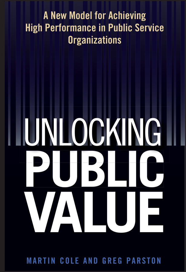 Martin Cole Unlocking Public Value. A New Model For Achieving High Performance In Public Service Organizations public law