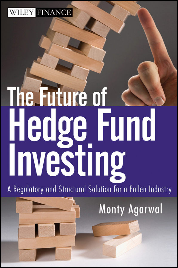 Monty Agarwal The Future of Hedge Fund Investing. A Regulatory and Structural Solution for a Fallen Industry simon lack a the hedge fund mirage the illusion of big money and why it s too good to be true