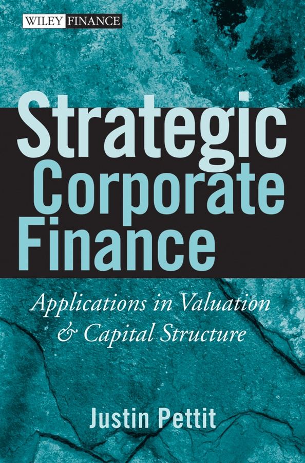 Justin Pettit Strategic Corporate Finance. Applications in Valuation and Capital Structure gerald s martin capital structure and corporate financing decisions theory evidence and practice