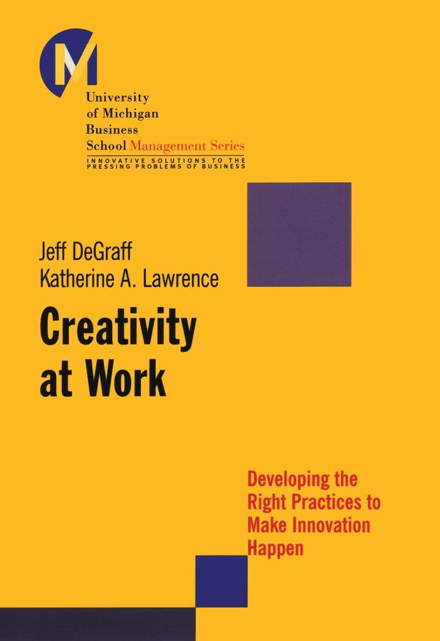 Jeff DeGraff Creativity at Work. Developing the Right Practices to Make Innovation Happen product development practices that matter