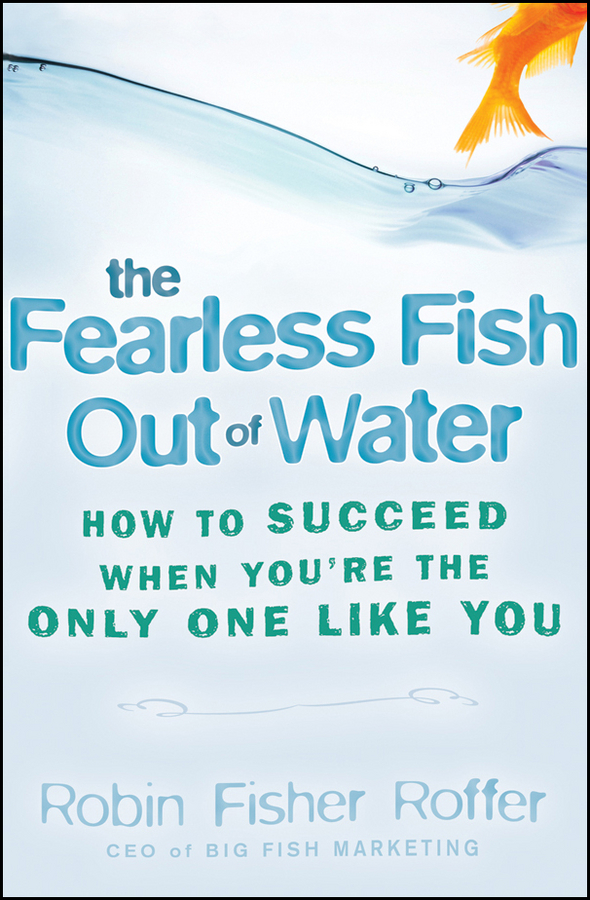 Robin Roffer Fisher The Fearless Fish Out of Water. How to Succeed When You're the Only One Like You meeking darryl how to succeed at the medical interview