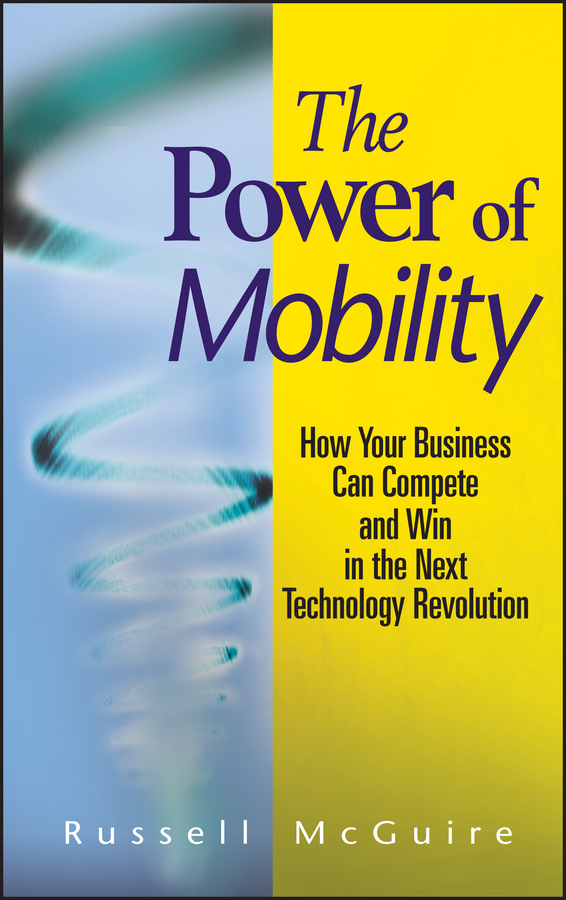 Russell McGuire The Power of Mobility. How Your Business Can Compete and Win in the Next Technology Revolution jeffrey hollender the responsibility revolution how the next generation of businesses will win