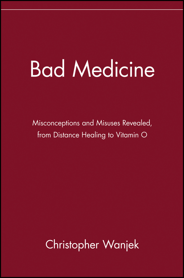 Christopher Wanjek Bad Medicine. Misconceptions and Misuses Revealed, from Distance Healing to Vitamin O