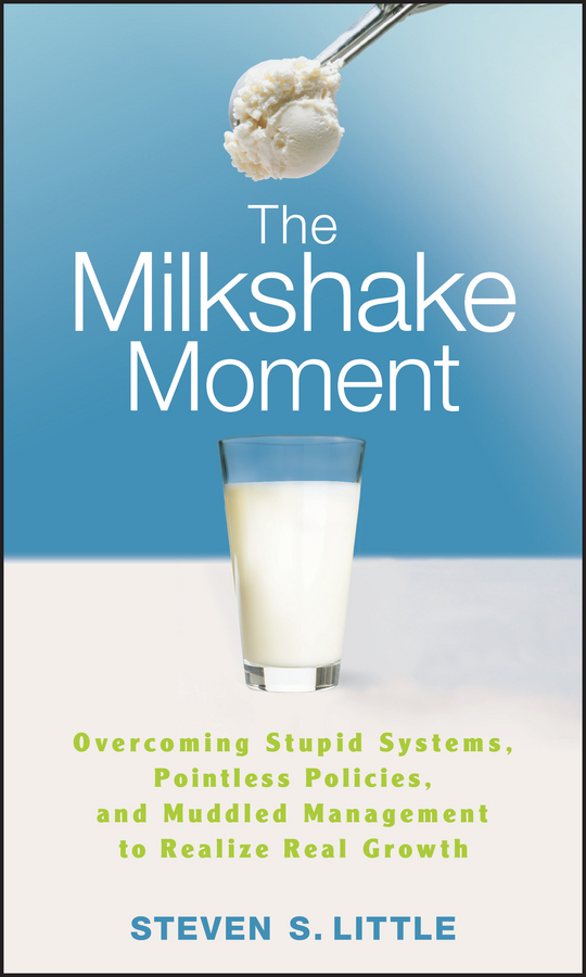 Steven Little S. The Milkshake Moment. Overcoming Stupid Systems, Pointless Policies and Muddled Management to Realize Real Growth how to find gold