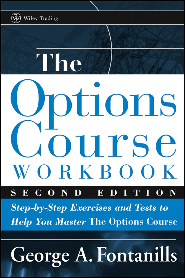 George Fontanills A. The Options Course Workbook. Step-by-Step Exercises and Tests to Help You Master the Options Course adam iqbal s volatility practical options theory