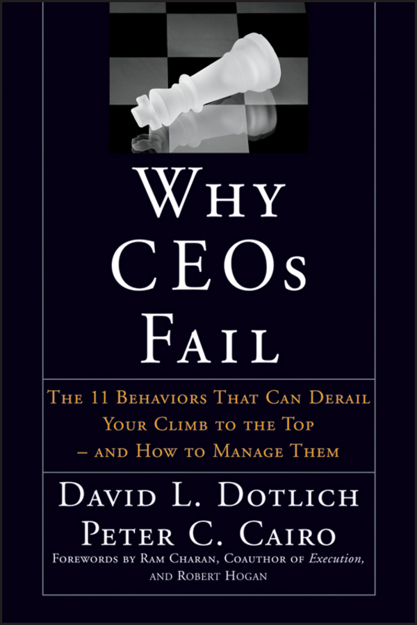 David L. Dotlich Why CEOs Fail. The 11 Behaviors That Can Derail Your Climb to the Top - And How to Manage Them betty liu work smarts what ceos say you need to know to get ahead
