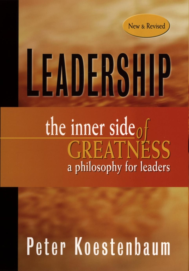 Peter Koestenbaum Leadership, New and Revised. The Inner Side of Greatness, A Philosophy for Leaders peter lindsay the leadership habit transforming behaviors to drive results