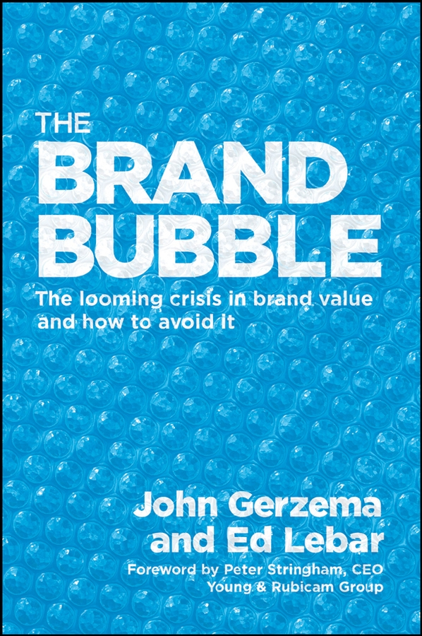John Gerzema The Brand Bubble. The Looming Crisis in Brand Value and How to Avoid It guy champniss brand valued how socially valued brands hold the key to a sustainable future and business success