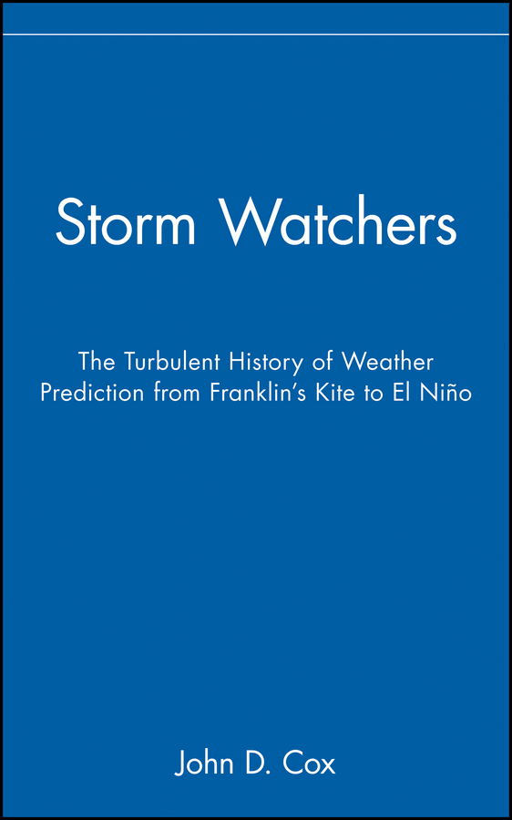 John Cox D. Storm Watchers. The Turbulent History of Weather Prediction from Franklin's Kite to El Niño dorling steve operational weather forecasting