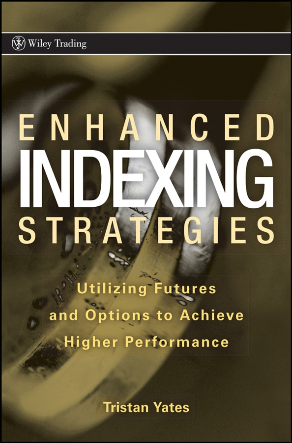 Tristan Yates Enhanced Indexing Strategies. Utilizing Futures and Options to Achieve Higher Performance cooper rachel constructing futures industry leaders and futures thinking in construction isbn 9781444327847