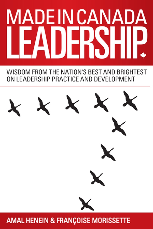 Amal Henein Made in Canada Leadership. Wisdom from the Nation's Best and Brightest on the Art and Practice of Leadership steven stowell j the art of strategic leadership how leaders at all levels prepare themselves their teams and organizations for the future