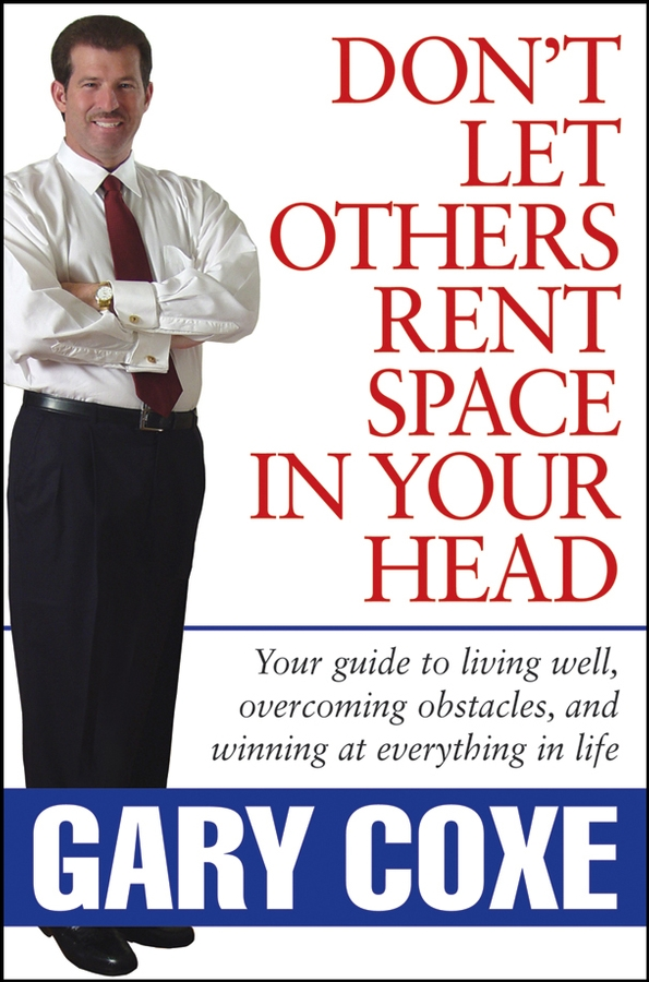 Gary Coxe Don't Let Others Rent Space in Your Head. Your Guide to Living Well, Overcoming Obstacles, and Winning at Everything in Life jd mcpherson jd mcpherson let the good times roll