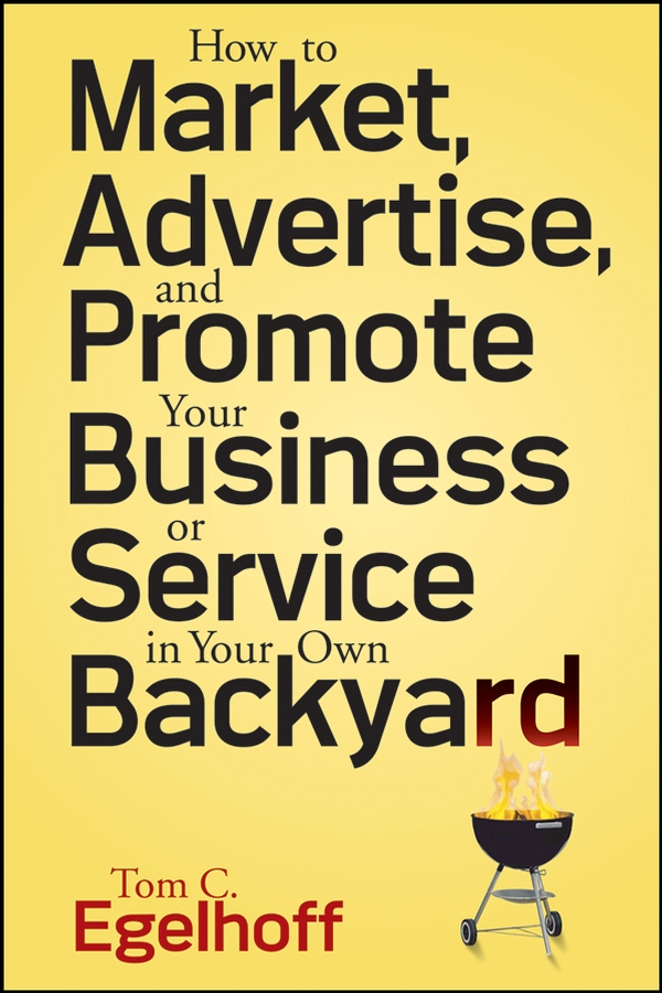 Tom Egelhoff C. How to Market, Advertise and Promote Your Business or Service in Your Own Backyard tom egelhoff c how to market advertise and promote your business or service in your own backyard