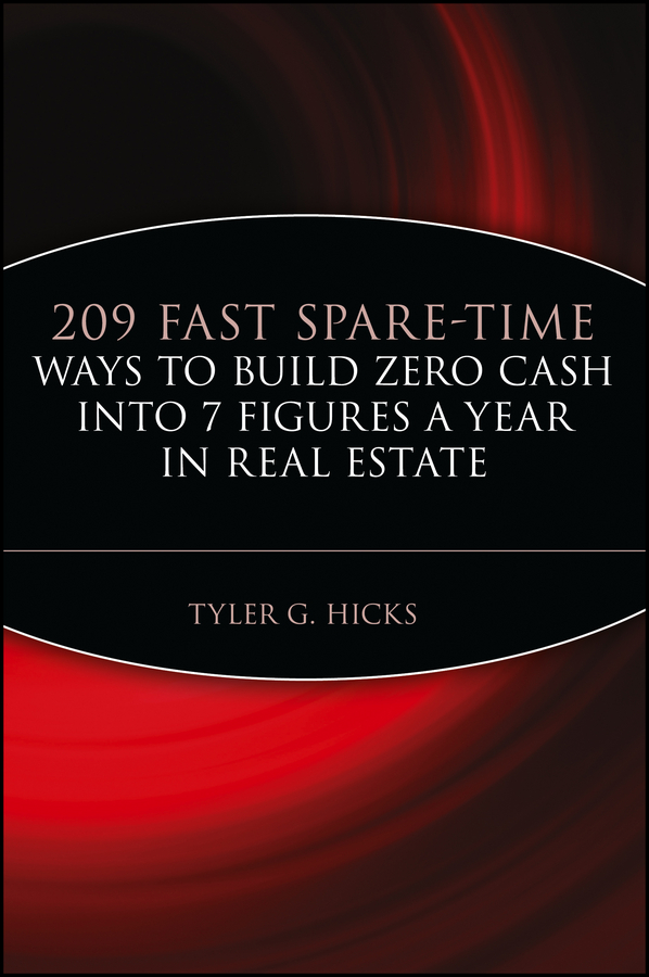 Tyler Hicks G. 209 Fast Spare-Time Ways to Build Zero Cash into 7 Figures a Year in Real Estate diane kennedy the insider s guide to tax free real estate investments retire rich using your ira isbn 9780470087114