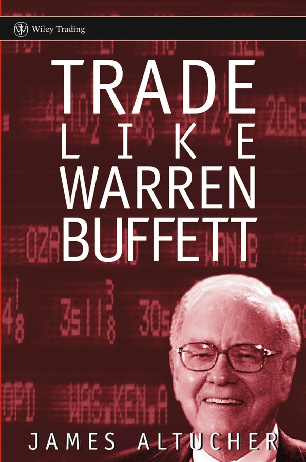 James Altucher Trade Like Warren Buffett warren buffett warren buffett on business principles from the sage of omaha
