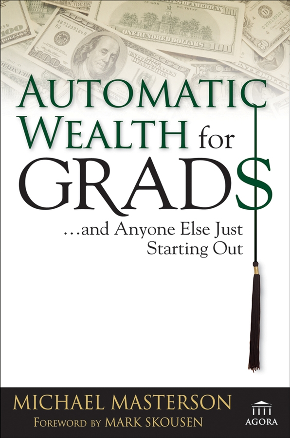 Mark Skousen Automatic Wealth for Grads... and Anyone Else Just Starting Out michael cole a more than money a guide to sustaining wealth and preserving the family