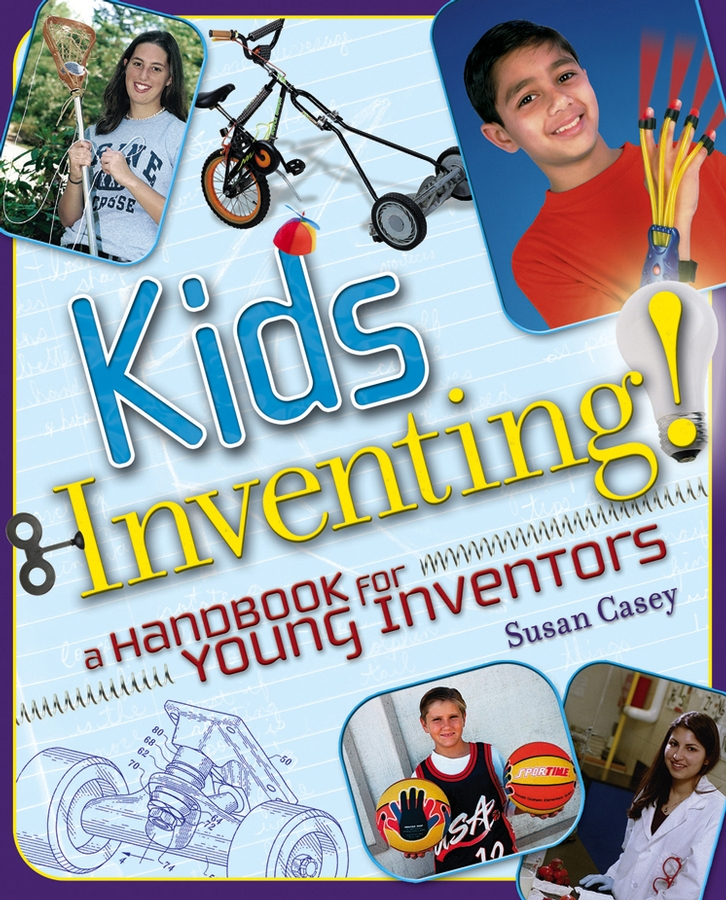 Susan Casey Kids Inventing!. A Handbook for Young Inventors