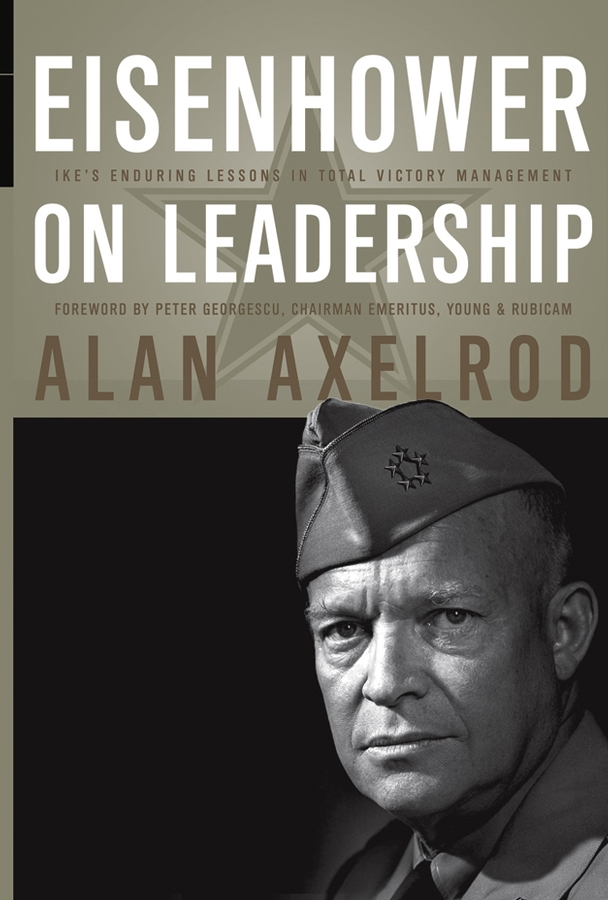Alan Axelrod Eisenhower on Leadership. Ike's Enduring Lessons in Total Victory Management boris collardi f j private banking building a culture of excellence isbn 9780470826980