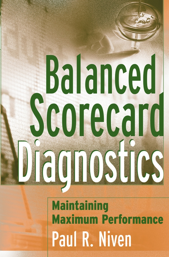 Paul Niven R. Balanced Scorecard Diagnostics. Maintaining Maximum Performance