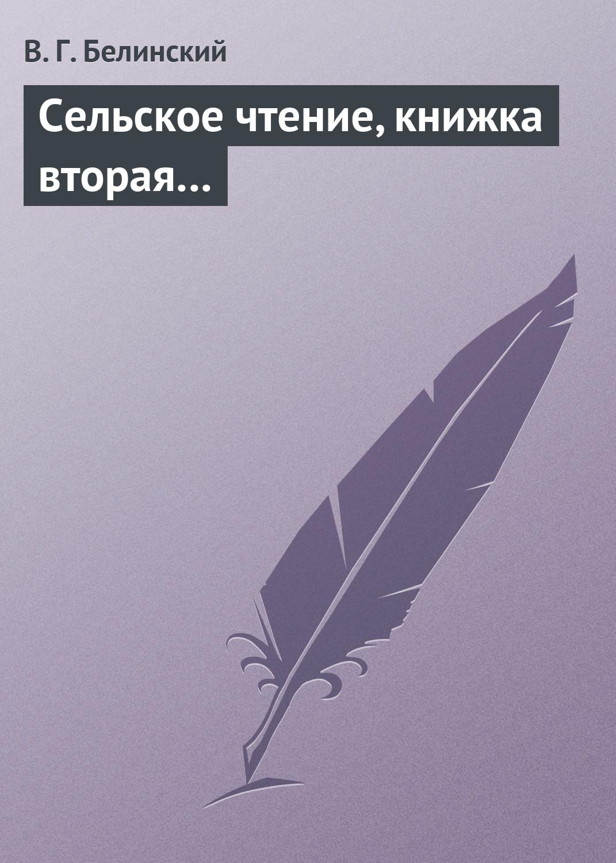 Виссарион Григорьевич Белинский Сельское чтение, книжка вторая… виссарион григорьевич белинский сельское чтение книжка вторая…