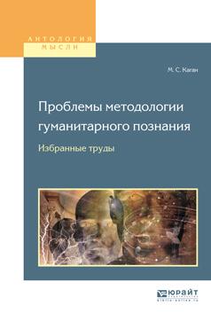 Моисей Самойлович Каган Проблемы методологии гуманитарного познания. Избранные труды для вузов цена в Москве и Питере