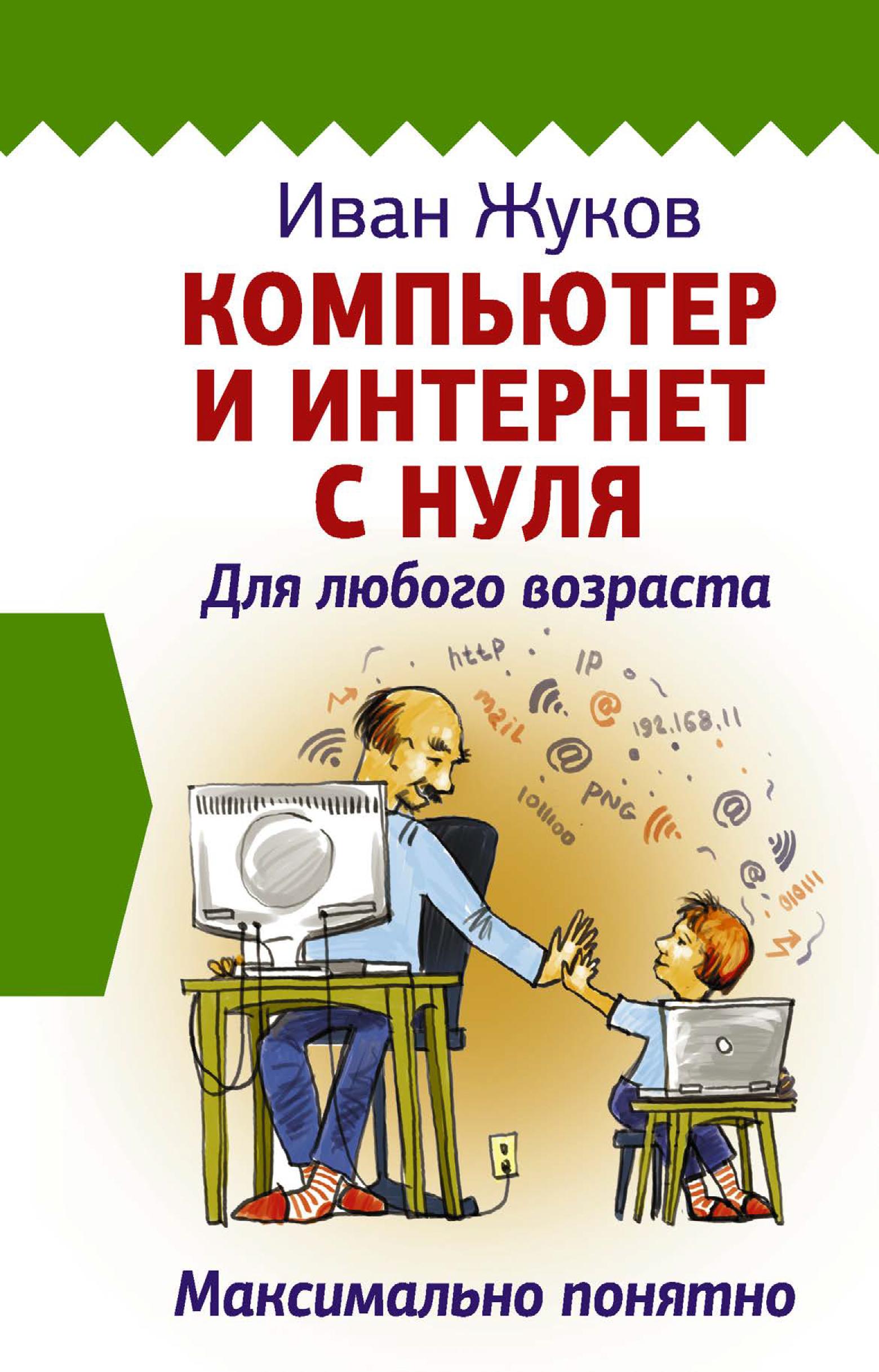 Иван Жуков Компьютер и Интернет с нуля. Для любого возраста. Максимально понятно иван жуков компьютер начинаем с нуля просто и понятно в любом возрасте