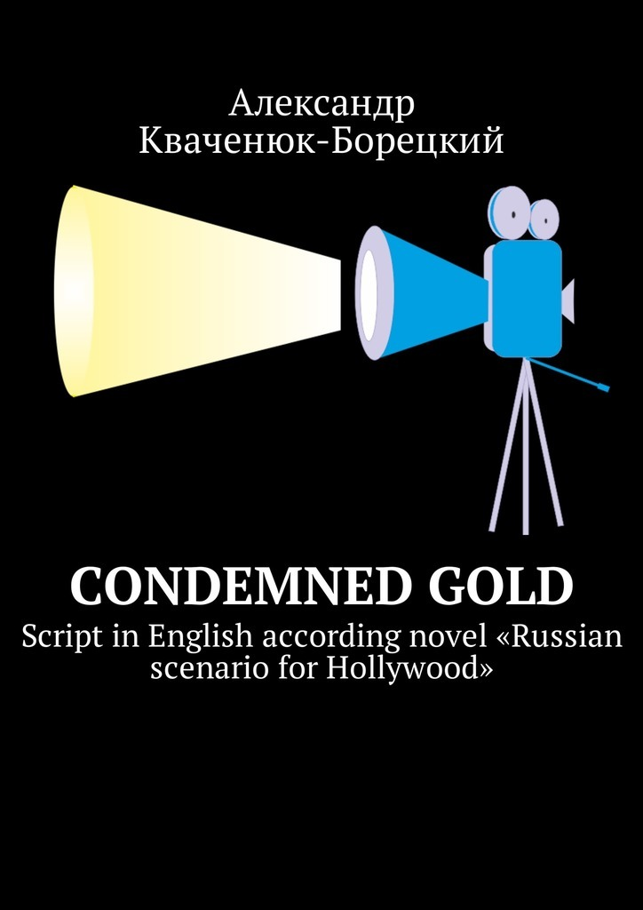Александр Кваченюк-Борецкий Condemned Gold. Script in English according novel «Russian scenario for Hollywood»