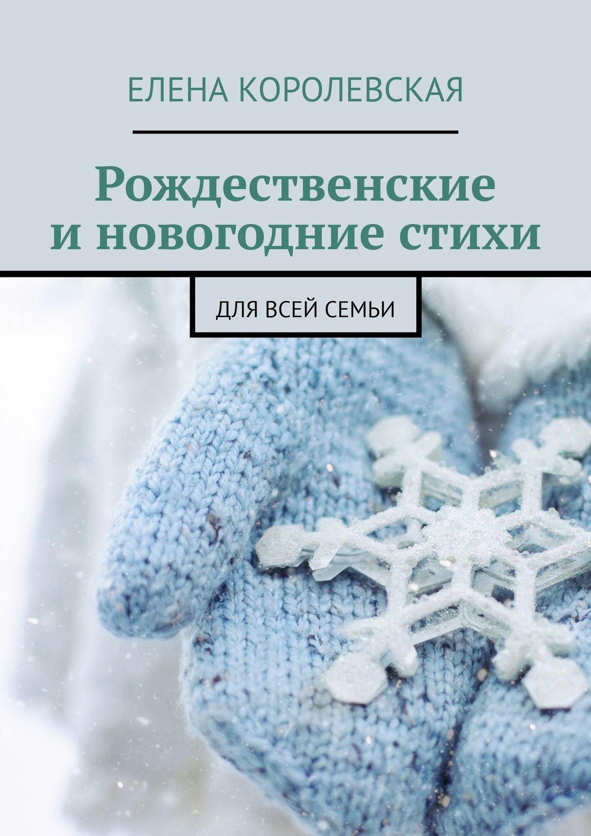 Елена Королевская Рождественские и новогодние стихи. Для всей семьи елена королевская рождественские и новогодние стихи для всей семьи