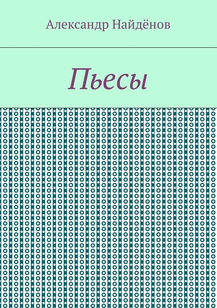 Александр Найдёнов Пьесы александр яснев александр яснев неутраченные иллюзии четыре пьесы для шестиструнной гитары