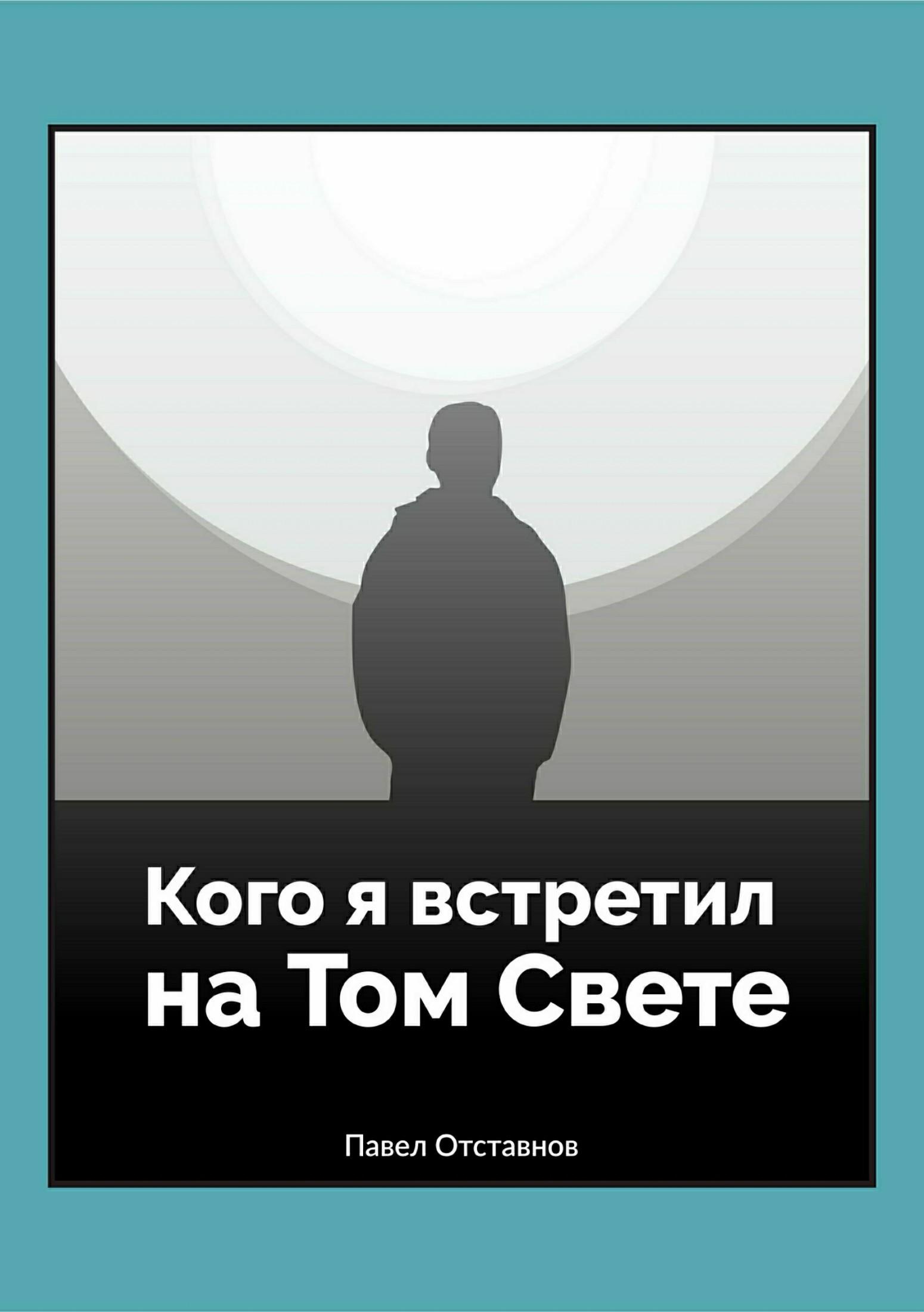 Павел Николаевич Отставнов Кого я встретил на Том свете