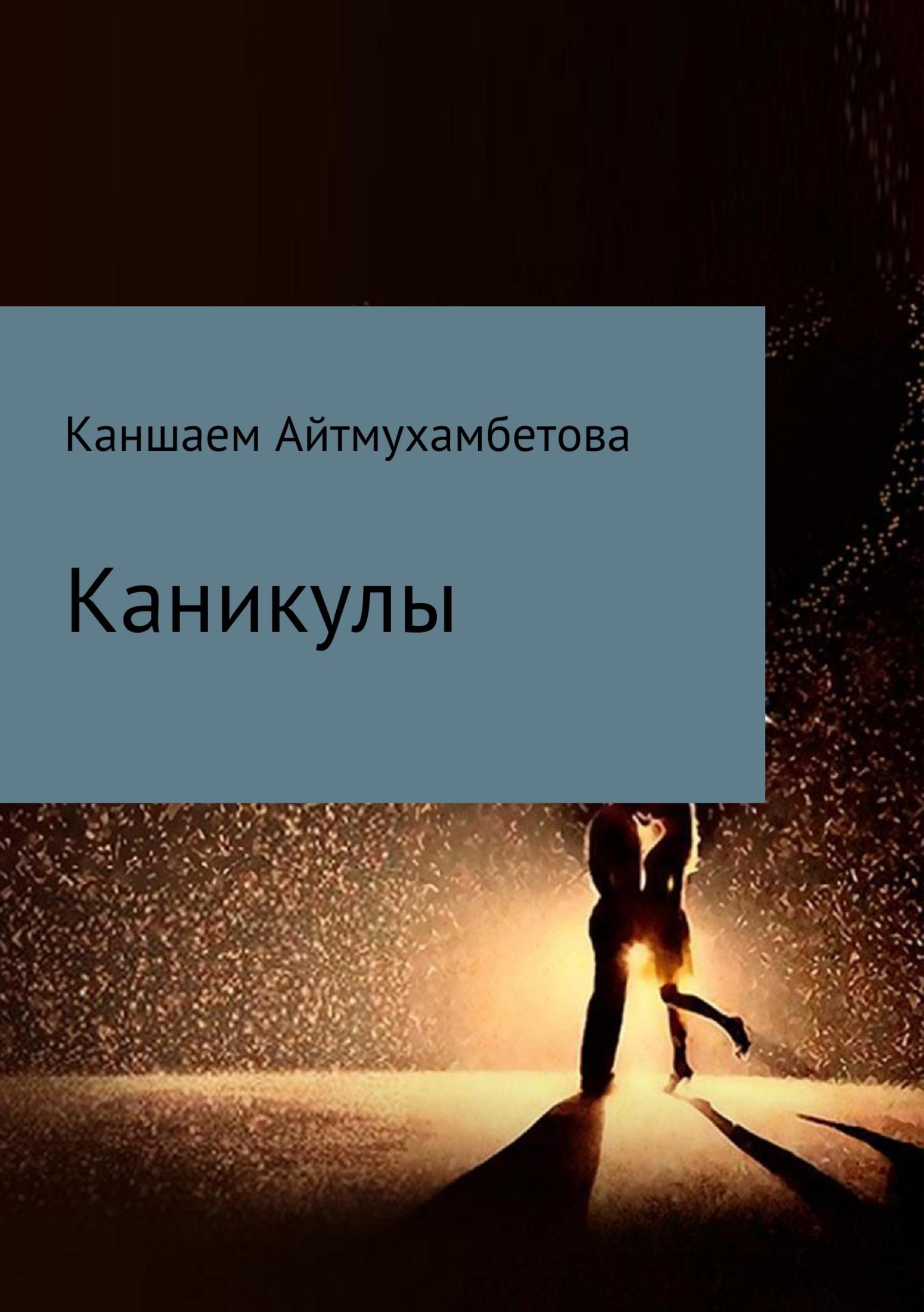 Каншаем Карисовна Айтмухамбетова Каникулы евгений кунгуров с любовью к женщине