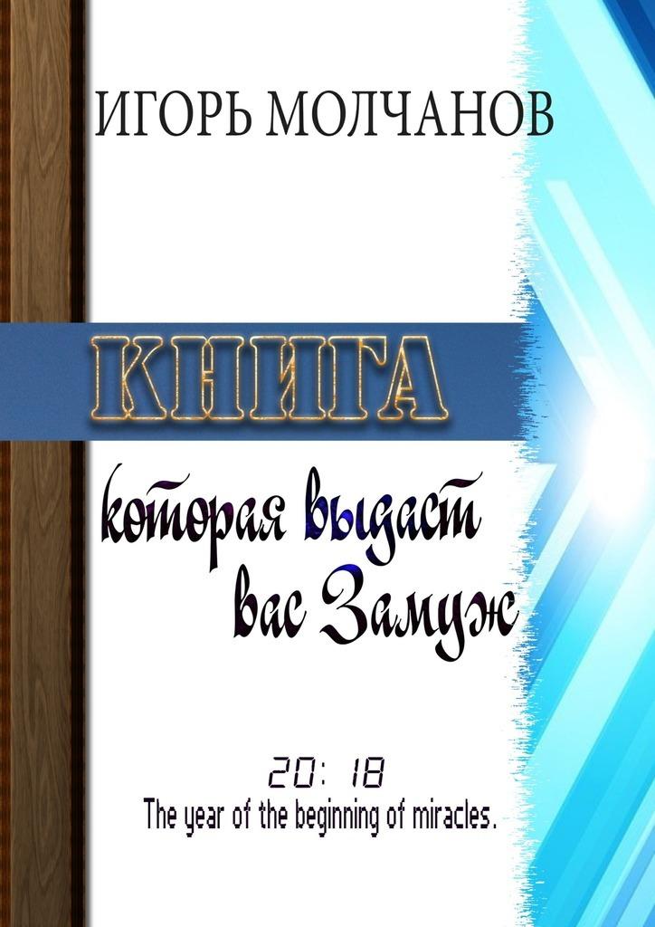 Игорь Молчанов Книга, которая выдаст вас замуж леви э ключ к великим тайнам