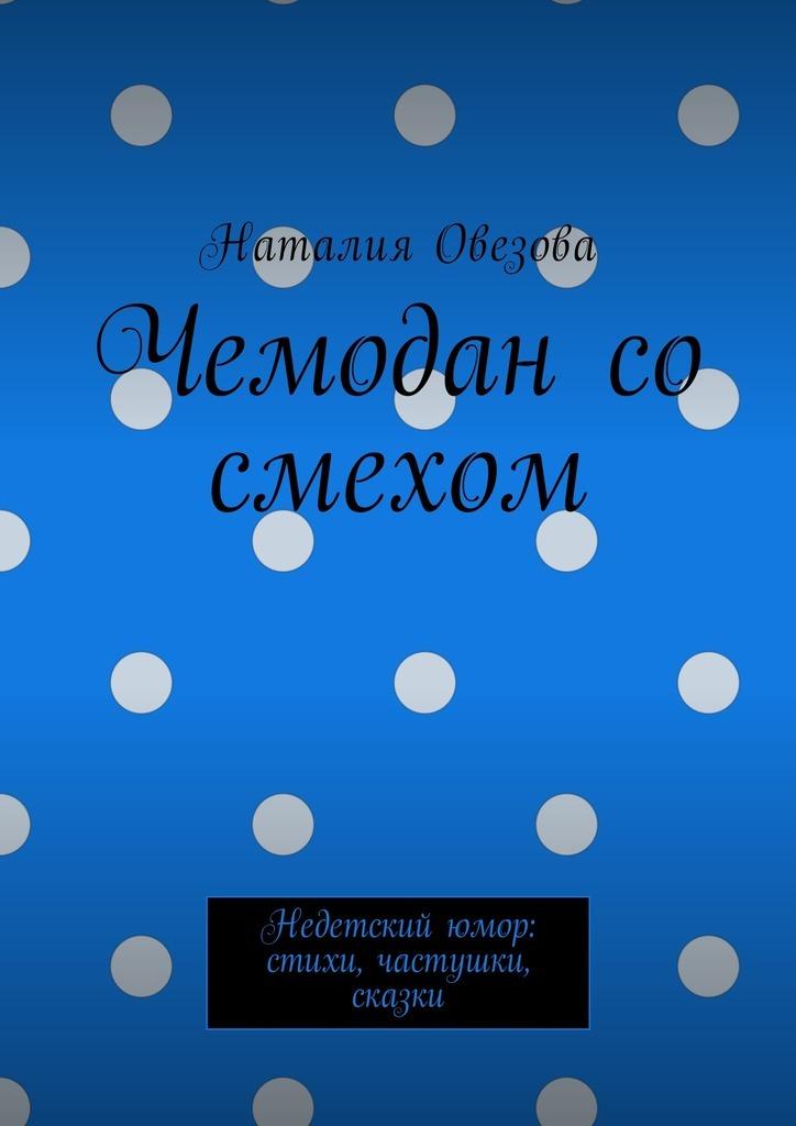 Наталия Александровна Овезова Чемодан со смехом. Недетскийюмор: стихи, частушки, сказки цена