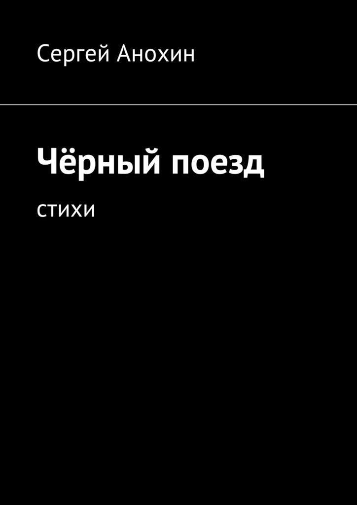 Сергей Михайлович Анохин Чёрный поезд. Стихи цены онлайн