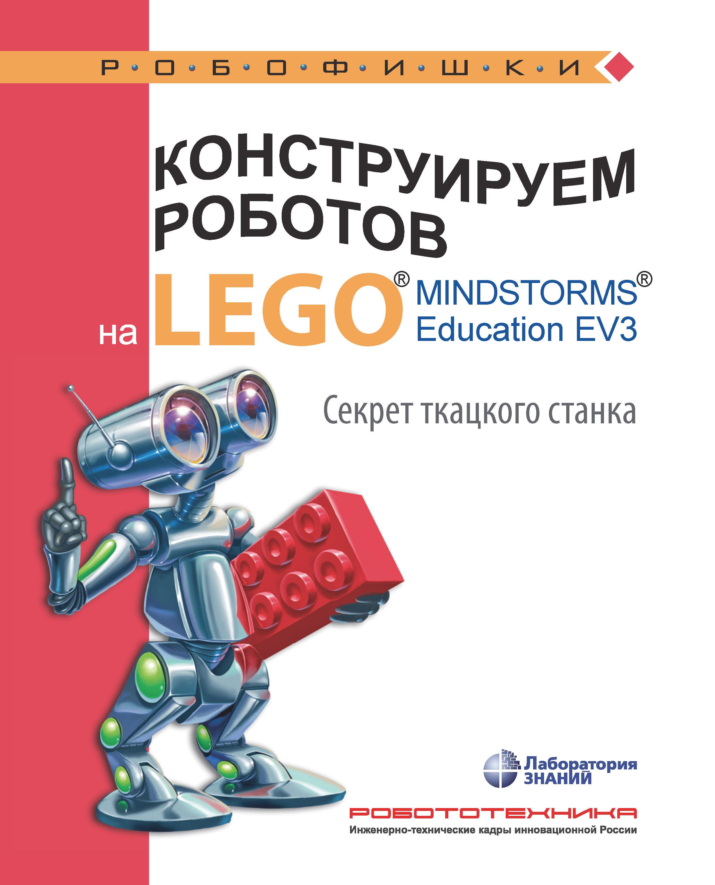 Марина Стерхова Конструируем роботов на LEGO MINDSTORMS Education EV3. Секрет ткацкого станка тарапата в конструируем роботов на lego® mindstorms® education ev3 секрет ткацкого станка isbn 9785906828941
