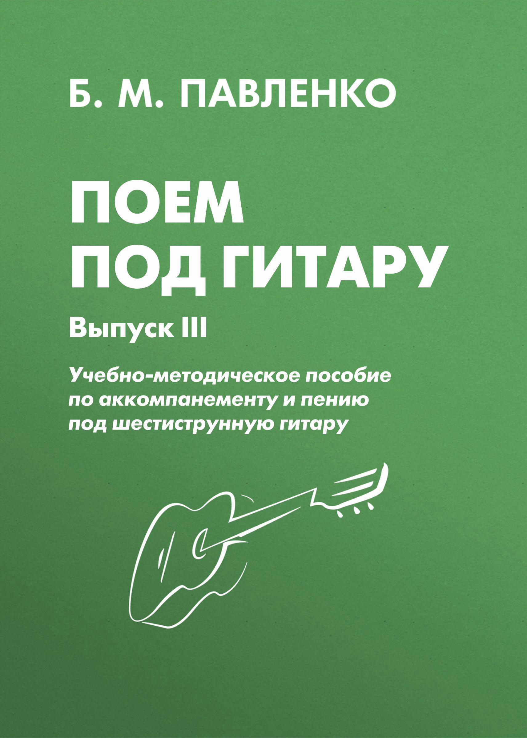 Б. М. Павленко Поем под . Учебно-методическое пособие по аккомпанементу и пению под шестиструнную . Выпуск III