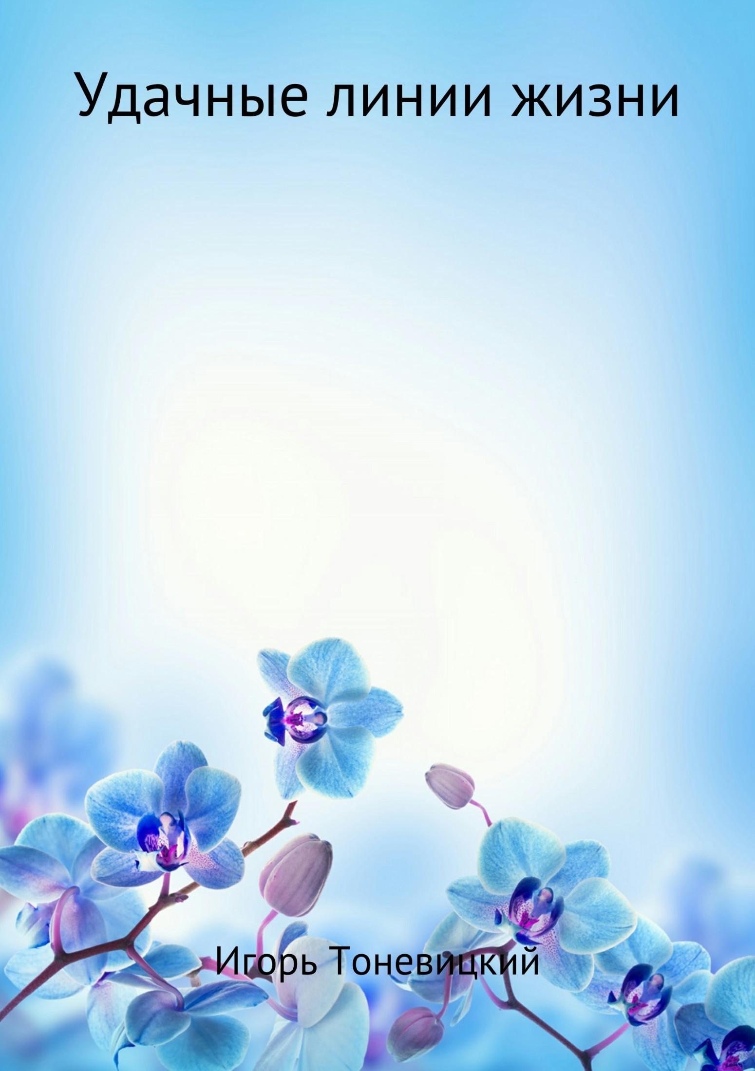Игорь Николаевич Тоневицкий Удачные линии жизни алексанова м линии на ладони как прочитать свою судьбу и стать счастливым