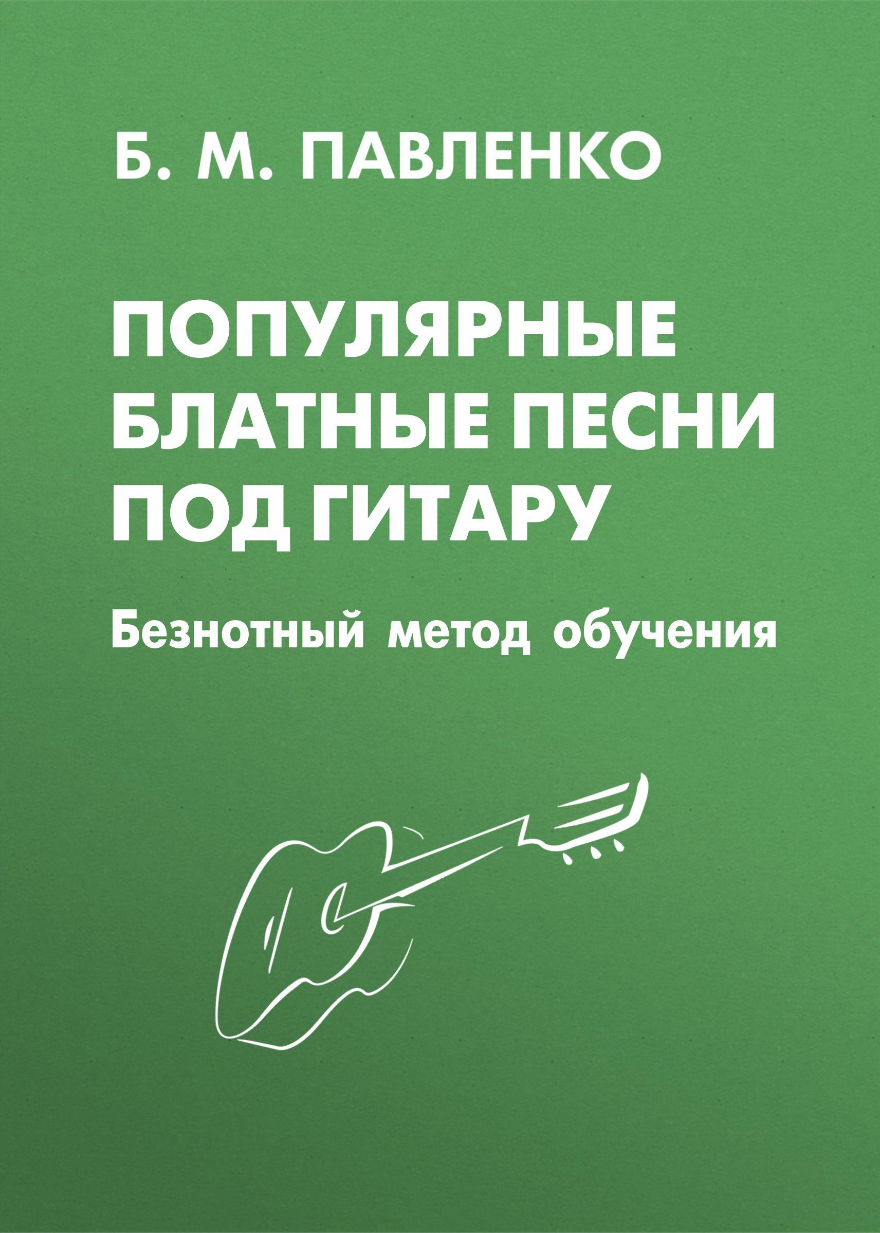 Б. М. Павленко Популярные блатные песни под гитару. Безнотный метод обучения петров п играем песни на гитаре безнотный метод всего 8 аккордов