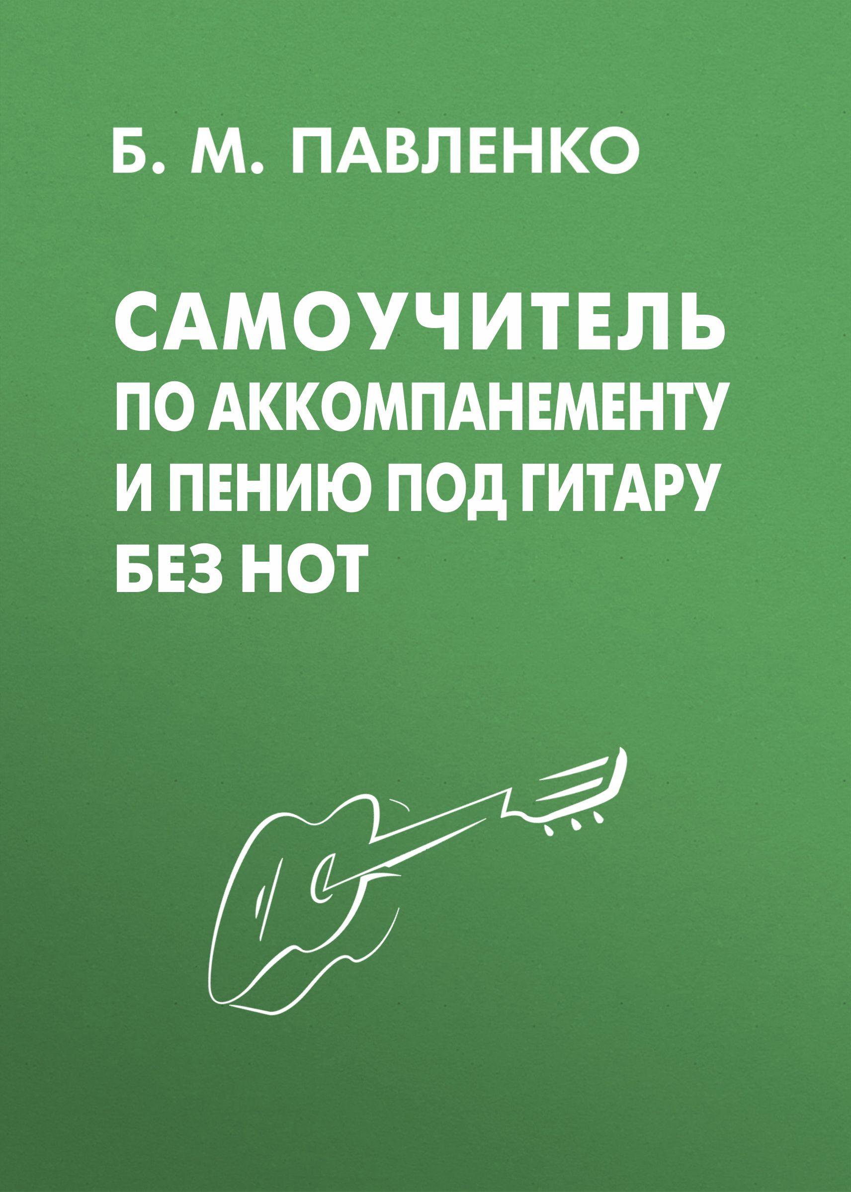 Б. М. Павленко Самоучитель по аккомпанементу и пению под гитару без нот б м павленко самоучитель игры на шестиструнной гитаре аккорды аккомпанемент и пение под гитару