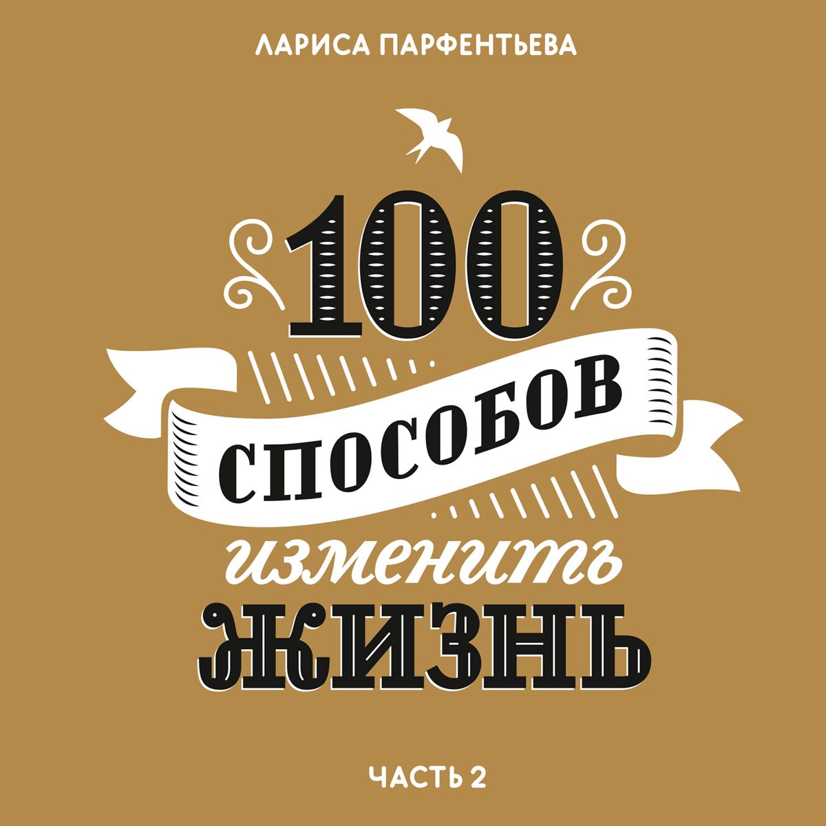 Лариса Парфентьева 100 способов изменить жизнь. Часть вторая 100 способов изменить жизнь часть вторая