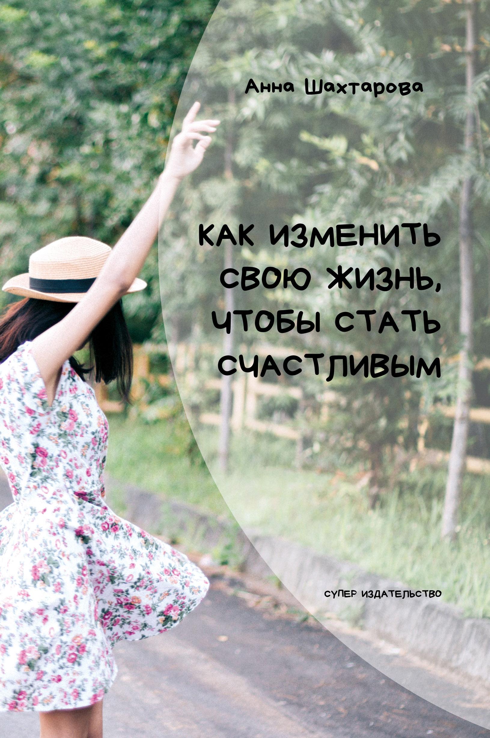 Анна Шахтарова Как изменить свою жизнь, чтобы стать счастливым. Психология личностного роста алексанова м линии на ладони как прочитать свою судьбу и стать счастливым