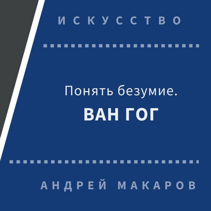 Андрей Макаров Понять безумие. Ван Гог. все цены