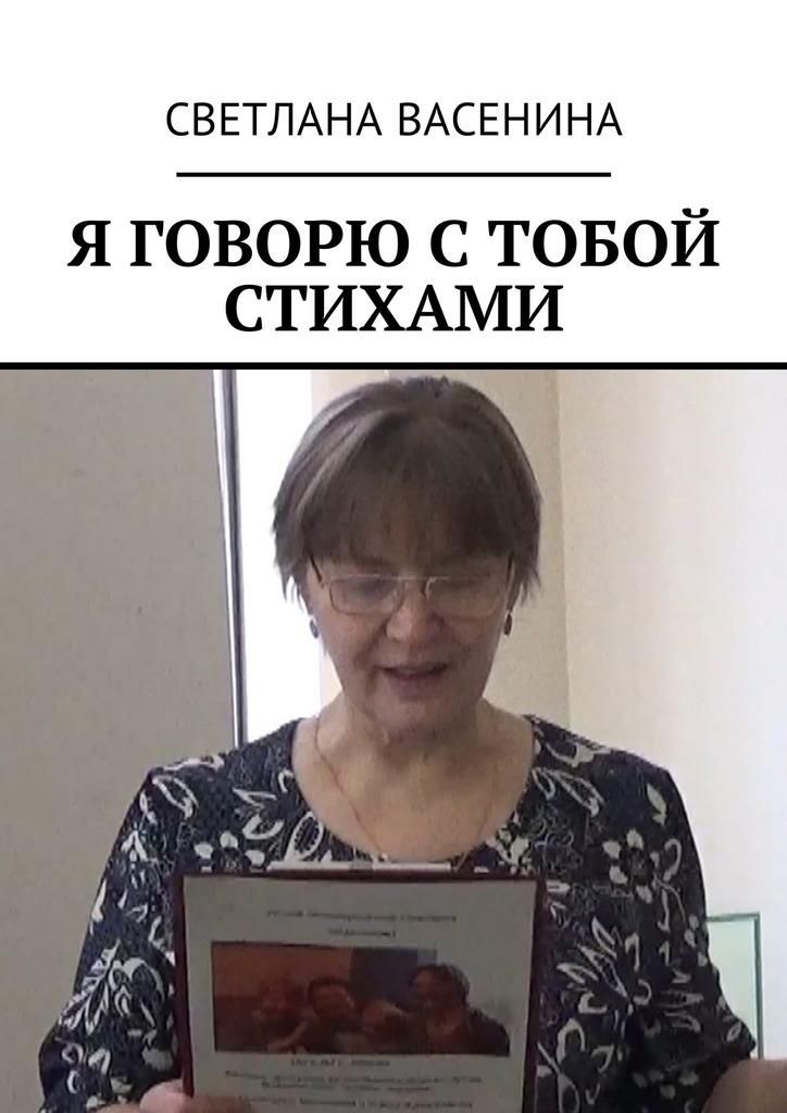 Светлана Юрьевна Васенина Я говорю с тобой стихами светлана чайка стихи о…